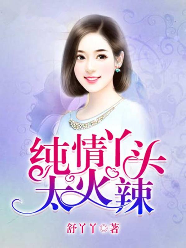 逃之夭夭言情小说_纯情丫头太火辣_舒丫丫_6月小说网手机阅读